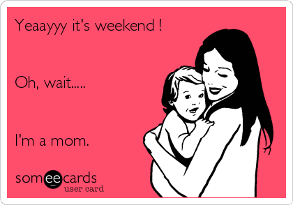 yeaayyy-its-weekend-oh-wait-im-a-mom--1331d